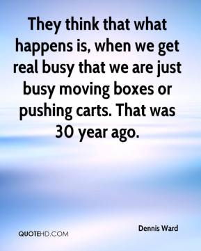 Dennis Ward - They think that what happens is, when we get real busy that we are just busy moving boxes or pushing carts. That was 30 year ago.