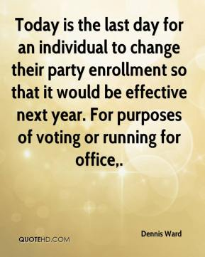 Dennis Ward - Today is the last day for an individual to change their party enrollment so that it would be effective next year. For purposes of voting or running for office.