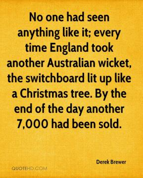 Derek Brewer - No one had seen anything like it; every time England took another Australian wicket, the switchboard lit up like a Christmas tree. By the end of the day another 7,000 had been sold.