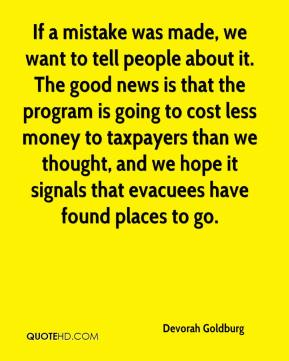If a mistake was made, we want to tell people about it. The good news is that the program is going to cost less money to taxpayers than we thought, and we hope it signals that evacuees have found places to go.