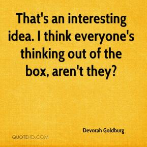 Devorah Goldburg - That's an interesting idea. I think everyone's thinking out of the box, aren't they?