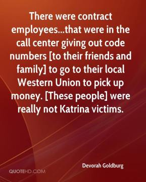 Devorah Goldburg - There were contract employees...that were in the call center giving out code numbers [to their friends and family] to go to their local Western Union to pick up money. [These people] were really not Katrina victims.