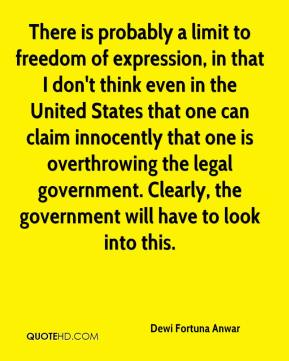 Dewi Fortuna Anwar - There is probably a limit to freedom of expression, in that I don't think even in the United States that one can claim innocently that one is overthrowing the legal government. Clearly, the government will have to look into this.
