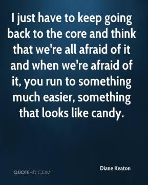 Diane Keaton - I just have to keep going back to the core and think that we're all afraid of it and when we're afraid of it, you run to something much easier, something that looks like candy.