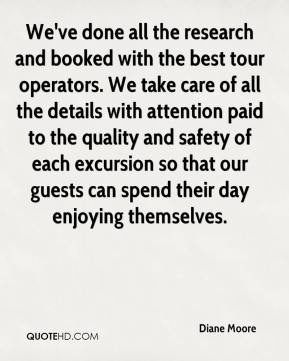 Diane Moore - We've done all the research and booked with the best tour operators. We take care of all the details with attention paid to the quality and safety of each excursion so that our guests can spend their day enjoying themselves.