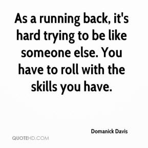 Domanick Davis - As a running back, it's hard trying to be like someone else. You have to roll with the skills you have.