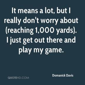 Domanick Davis - It means a lot, but I really don't worry about (reaching 1,000 yards). I just get out there and play my game.