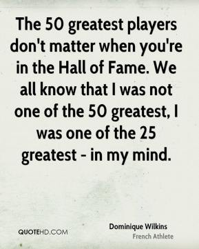 The 50 greatest players don't matter when you're in the Hall of Fame. We all know that I was not one of the 50 greatest, I was one of the 25 greatest - in my mind.