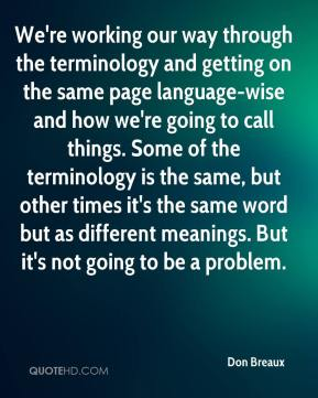 Don Breaux - We're working our way through the terminology and getting on the same page language-wise and how we're going to call things. Some of the terminology is the same, but other times it's the same word but as different meanings. But it's not going to be a problem.