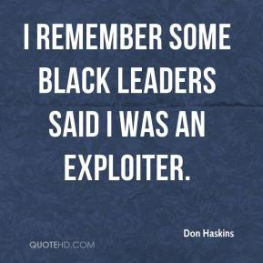 I remember some black leaders said I was an exploiter.