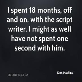 I spent 18 months, off and on, with the script writer. I might as well have not spent one second with him.