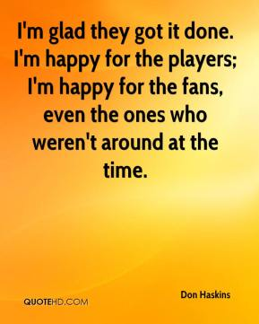 I'm glad they got it done. I'm happy for the players; I'm happy for the fans, even the ones who weren't around at the time.