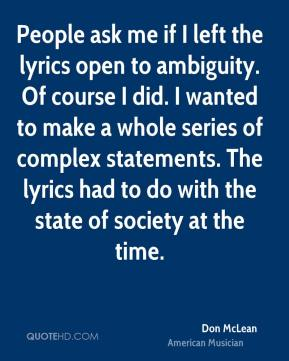 Don McLean - People ask me if I left the lyrics open to ambiguity. Of course I did. I wanted to make a whole series of complex statements. The lyrics had to do with the state of society at the time.