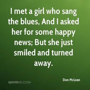 Don McLean - I met a girl who sang the blues, And I asked her for some happy news; But she just smiled and turned away.