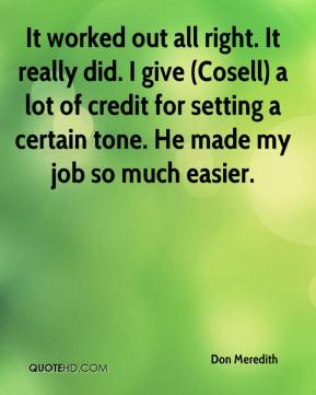Don Meredith - It worked out all right. It really did. I give (Cosell) a lot of credit for setting a certain tone. He made my job so much easier.