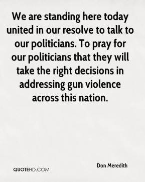 We are standing here today united in our resolve to talk to our politicians. To pray for our politicians that they will take the right decisions in addressing gun violence across this nation.