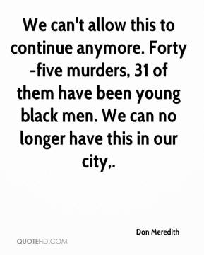 Don Meredith - We can't allow this to continue anymore. Forty-five murders, 31 of them have been young black men. We can no longer have this in our city.