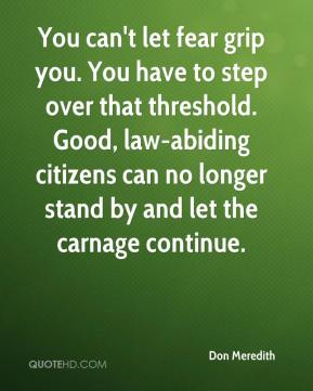 Don Meredith - You can't let fear grip you. You have to step over that threshold. Good, law-abiding citizens can no longer stand by and let the carnage continue.