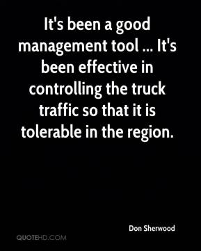 Don Sherwood - It's been a good management tool ... It's been effective in controlling the truck traffic so that it is tolerable in the region.