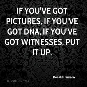 If you've got pictures, if you've got DNA, if you've got witnesses, put it up.