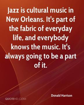Donald Harrison - Jazz is cultural music in New Orleans. It's part of the fabric of everyday life, and everybody knows the music. It's always going to be a part of it.