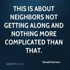 This is about neighbors not getting along and nothing more complicated than that.