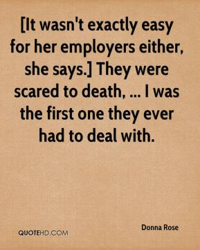 Donna Rose - [It wasn't exactly easy for her employers either, she says.] They were scared to death, ... I was the first one they ever had to deal with.