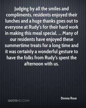 Donna Rose - Judging by all the smiles and compliments, residents enjoyed their lunches and a huge thanks goes out to everyone at Rudy's for their hard work in making this meal special, ... Many of our residents have enjoyed these summertime treats for a long time and it was certainly a wonderful gesture to have the folks from Rudy's spent the afternoon with us.