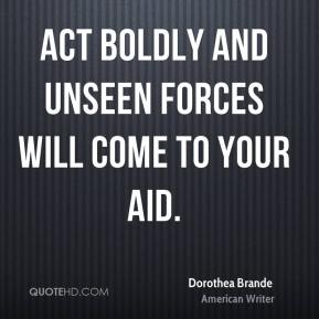 Dorothea Brande - Act boldly and unseen forces will come to your aid.