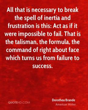 Dorothea Brande - All that is necessary to break the spell of inertia and frustration is this: Act as if it were impossible to fail. That is the talisman, the formula, the command of right about face which turns us from failure to success.
