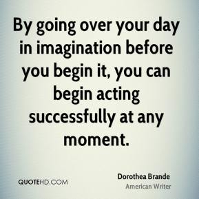 Dorothea Brande - By going over your day in imagination before you begin it, you can begin acting successfully at any moment.