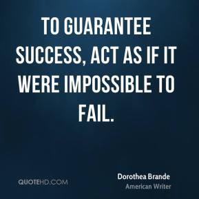 Dorothea Brande - To guarantee success, act as if it were impossible to fail.