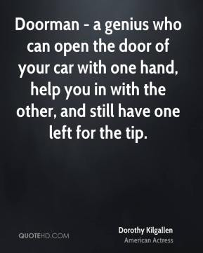 Dorothy Kilgallen - Doorman - a genius who can open the door of your car with one hand, help you in with the other, and still have one left for the tip.