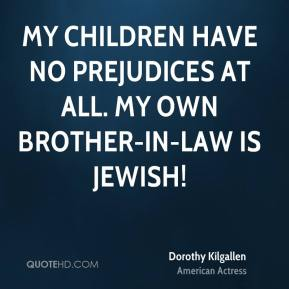 Dorothy Kilgallen - My children have no prejudices at all. My own brother-in-law is Jewish!