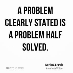 Dorthea Brande - A problem clearly stated is a problem half solved.