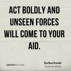 Act boldly and unseen forces will come to your aid.