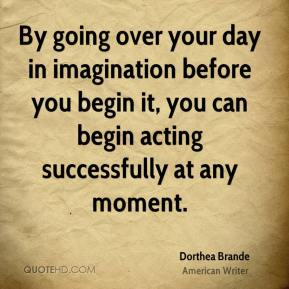 By going over your day in imagination before you begin it, you can begin acting successfully at any moment.