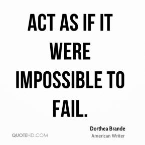 Dorthea Brande - Act as if it were impossible to fail.