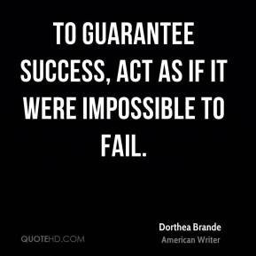Dorthea Brande - To guarantee success, act as if it were impossible to fail.
