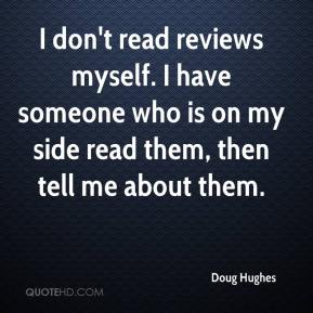 Doug Hughes - I don't read reviews myself. I have someone who is on my side read them, then tell me about them.