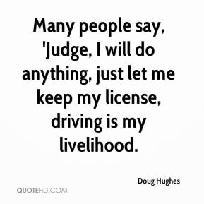 Doug Hughes - Many people say, 'Judge, I will do anything, just let me keep my license, driving is my livelihood.