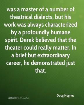 Doug Hughes - was a master of a number of theatrical dialects, but his work was always characterized by a profoundly humane spirit. Derek believed that the theater could really matter. In a brief but extraordinary career, he demonstrated just that.