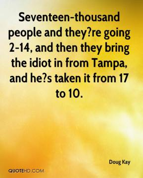 Doug Kay - Seventeen-thousand people and they?re going 2-14, and then they bring the idiot in from Tampa, and he?s taken it from 17 to 10.