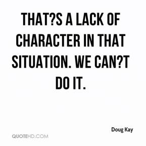 Doug Kay - That?s a lack of character in that situation. We can?t do it.