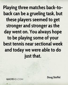 Doug Stoffel - Playing three matches back-to-back can be a grueling task, but these players seemed to get stronger and stronger as the day went on. You always hope to be playing some of your best tennis near sectional week and today we were able to do just that.