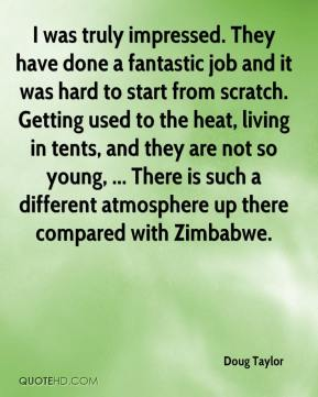 Doug Taylor - I was truly impressed. They have done a fantastic job and it was hard to start from scratch. Getting used to the heat, living in tents, and they are not so young, ... There is such a different atmosphere up there compared with Zimbabwe.