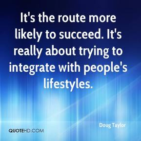 Doug Taylor - It's the route more likely to succeed. It's really about trying to integrate with people's lifestyles.