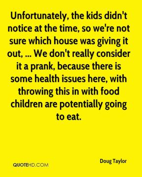 Doug Taylor - Unfortunately, the kids didn't notice at the time, so we're not sure which house was giving it out, ... We don't really consider it a prank, because there is some health issues here, with throwing this in with food children are potentially going to eat.