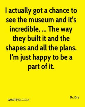 I actually got a chance to see the museum and it's incredible, ... The way they built it and the shapes and all the plans. I'm just happy to be a part of it.