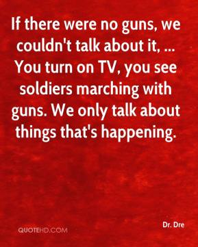 Dr. Dre - If there were no guns, we couldn't talk about it, ... You turn on TV, you see soldiers marching with guns. We only talk about things that's happening.